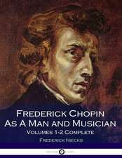 Frederick Chopin as a Man and Musician Volumes 1-2 Complete (Illustrated)