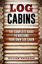 Log Cabins - The Complete Guide to Building Your Own Log Cabin