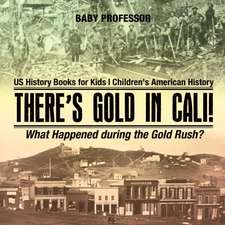 There's Gold in Cali! What Happened during the Gold Rush? US History Books for Kids   Children's American History