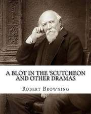 A   Blot in the 'Scutcheon and Other Dramas. by