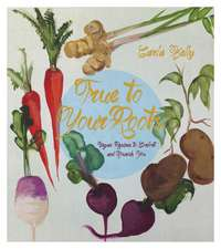 True To Your Roots: Vegan Recipes to Comfort and Nourish You