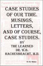 Case Studies of Our Time. Musings, Letters, and of Course, Case Studies. by the Learned Dr. W.B. Hachenbracht, M.D.