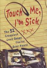 Touch Me, I'm Sick:  The 52 Creepiest Love Songs You've Ever Heard
