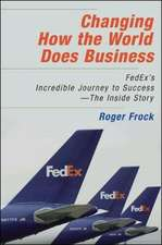 Changing How the World Does Business: FedEx's Incredible Journey to Success - The Inside Story: FedEx's Incredible Journey to Success - The Inside Story