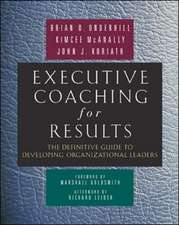 Executive Coaching for Results. The Definitive Guide to Developing Organizational Leaders: The Definitive Guide to Developing Organizational Leaders