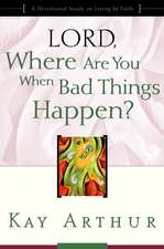Lord, Where Are You When Bad Things Happen?:  A Devotional Study on Living by Faith