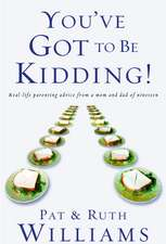 You've Got to Be Kidding!:  Real-Life Parenting Advise from a Mom and Dad of Nineteen