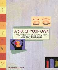 A Spa of Your Own:  Recipes for Refreshing Skin, Hair, and Body Treatments