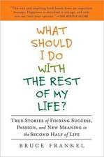 What Should I Do with the Rest of My Life?:  True Stories of Finding Success, Passion, and New Meaning in the Second Half of Life