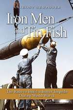 Iron Men and Tin Fish:  The Race to Build a Better Torpedo During World War II