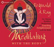Meditating with the Body:  Six Tibetan Buddhist Meditations for Touching Enlightenment with the Body