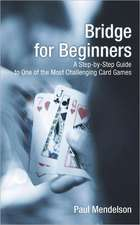 Bridge for Beginners:  A Step-By-Step Guide to One of the Most Challenging Card Games