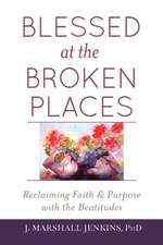 Blessed at the Broken Places:  Reclaiming Faith and Purpose with the Beatitudes