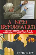 A New Reformation:  Creation Spirituality and the Transformation of Christianity