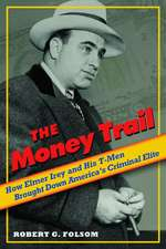 The Money Trail: How Elmer Irey and His T-Men Brought Down America's Criminal Elite