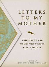 Letters to My Mother:  Tributes to the Women Who Give Us Life----And Love