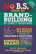 No B.S. Guide to Brand-Building by Direct Response:  The Ultimate No Holds Barred Plan to Creating and Profiting from a Powerful Brand Without Buying I