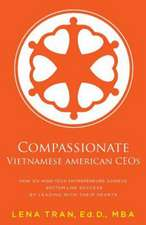 Compassionate Vietnamese American Ceos:  How Six High-Tech Entrepreneurs Achieve Bottom Line Success by Leading with Their Hearts