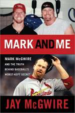 Mark and Me:  Mark McGwire and the Truth Behind Baseball's Worst-Kept Secret