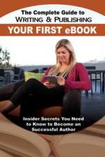 The Complete Guide to Writing and Publishing Your First eBook: Insider Secrets You Need to Know to Become a Successful Author