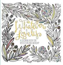 Whatever Is Lovely:  An Adult Coloring Book for Reflection and Worship