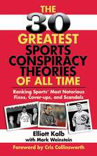 The 30 Greatest Sports Conspiracy Theories of All Time:  Ranking Sports' Most Notorious Fixes, Cover-Ups, and Scandals