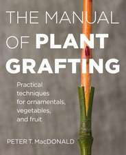 The Manual of Plant Grafting:  The Practical Techniques for Ornamentals, Vegetables, and Fruit