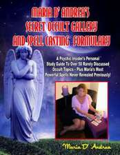Secret Occult Gallery and Spell Casting Formulary:  A Psychic Insider's Personal Study Guide to Over 50 Rarely Discussed Occult Topics - Plus Maria's M