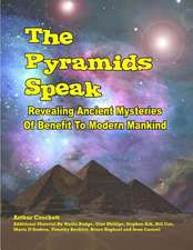 The Pyramids Speak:  Revealing Ancient Mysteries of Benefit to Modern Mankind