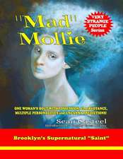 Mad Mollie - Brooklyn's Supernatural Saint:  One Woman's Bout with Possession, Clairvoyance, Multiple Personalities, and Uncanny Predictions!