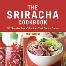 "The Sriracha Cookbook:  50 ""Rooster Sauce"" Recipes That Pack a Punch"