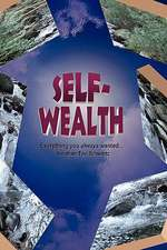 Self Wealth - Everything You Always Wanted...:  What It Is, and What It Is Not