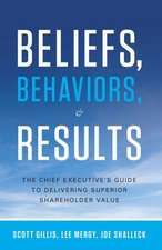 Beliefs, Behaviors, and Results: The Chief Executive's Guide to Delivering Superior Shareholder Value