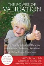 The Power of Validation:  Arming Your Child Against Bullying, Peer Pressure, Addiction, Self-Harm & Out-Of-Control Emotions