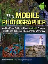 The Mobile Photographer: An Unofficial Guide to Using Phones, Tablets, and Apps in a Photography Workflow