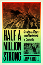 Half a Million Strong: Crowds and Power from Woodstock to Coachella