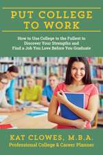 Put College to Work:  How to Use College to the Fullest to Discover Your Strengths and Find a Job You Love Before You Graduate
