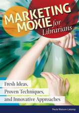 Marketing Moxie for Librarians:  Fresh Ideas, Proven Techniques, and Innovative Approaches