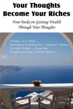 Your Thoughts Become Your Riches, Four Books on Gaining Wealth Through Your Thoughts:  An American Story of Real Life