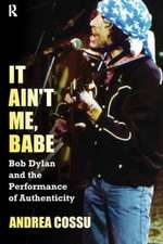 It Ain't Me, Babe:  Bob Dylan and the Performance of Authenticity