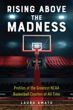 Rising Above The Madness: Profiles of the Greatest NCAA Basketball Coaches of All Time