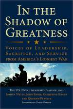 In the Shadow of Greatness:  Voices of Leadership, Sacrifice, and Service from America's Longest War
