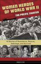 Women Heroes of World War II -- The Pacific Theater: 15 Stories of Resistance, Rescue, Sabotage & Survival
