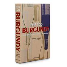 The 100 Burgundy: Exceptional Wines to Build a Dream Cellar: Burgundy Exceptional Wines to Build a Dream Cellar