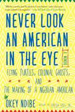 Never Look An American In The Eye: A Memoir of Flying Turtles, Colonial Ghosts, and the Making of a Nigerian America