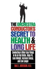 The Orchestra Conductor's Secret to Health & Long Life:  Conducting and Other Easy Things to Do to Feel Better, Keep Fit, Lose Weight, Increase Energy,