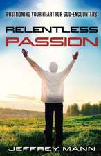 Relentless Passion:  Positioning Your Heart for God-Encounters