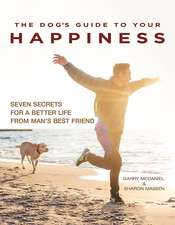 The Dog's Guide to Your Happiness: Seven Secrets for a Better Life from Man's Best Friend