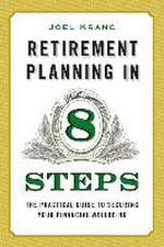 Retirement Planning in 8 Steps:  The Practical Guide to Securing Your Financial Well-Being