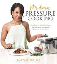 Modern Pressure Cooking:  105 Incredible Recipes and Time-Saving Techniques to Master Your Pressure Cooker